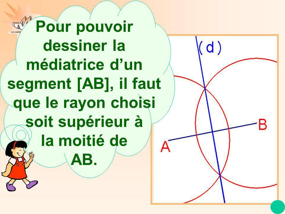 Pour pouvoir dessiner la médiatrice d'un segment [AB], il faut que le rayon choisi soit supérieur à la moitié de AB.